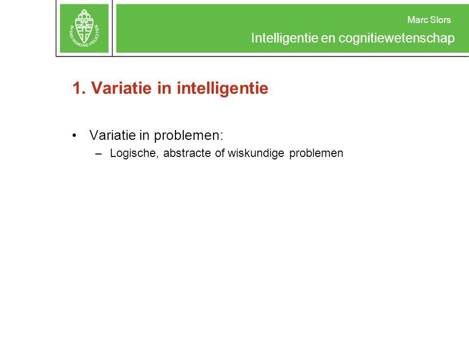 Marc Slors Intelligentie en cognitiewetenschap 1. Variatie in intelligentie Variatie in problemen: –Logische, abstracte of wiskundige problemen