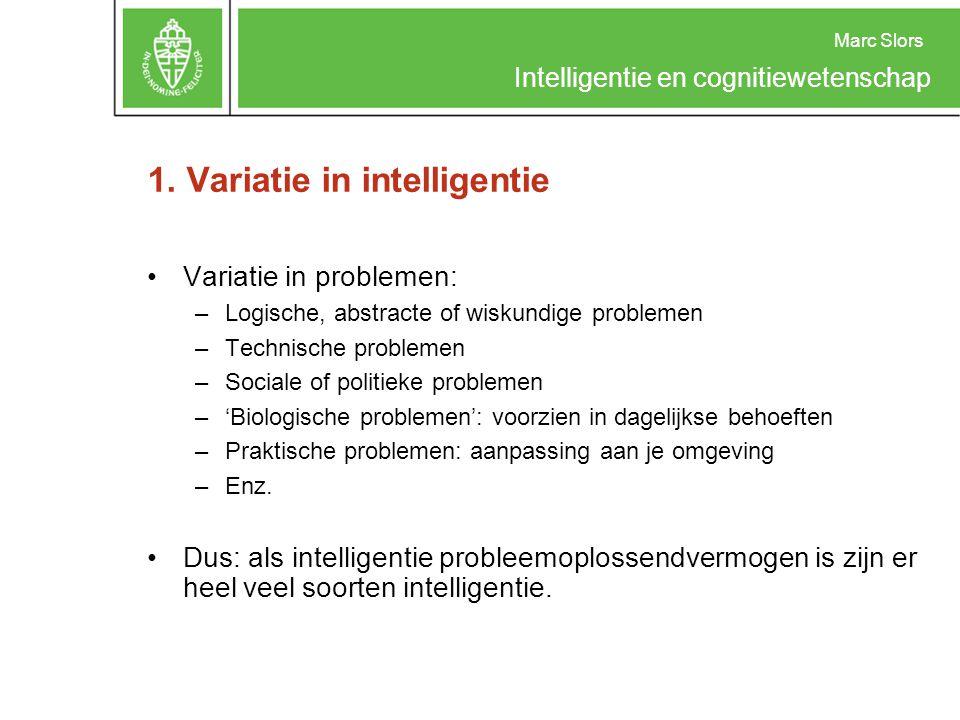 Marc Slors Intelligentie en cognitiewetenschap 1. Variatie in intelligentie Variatie in problemen: –Logische, abstracte of wiskundige problemen –Techn