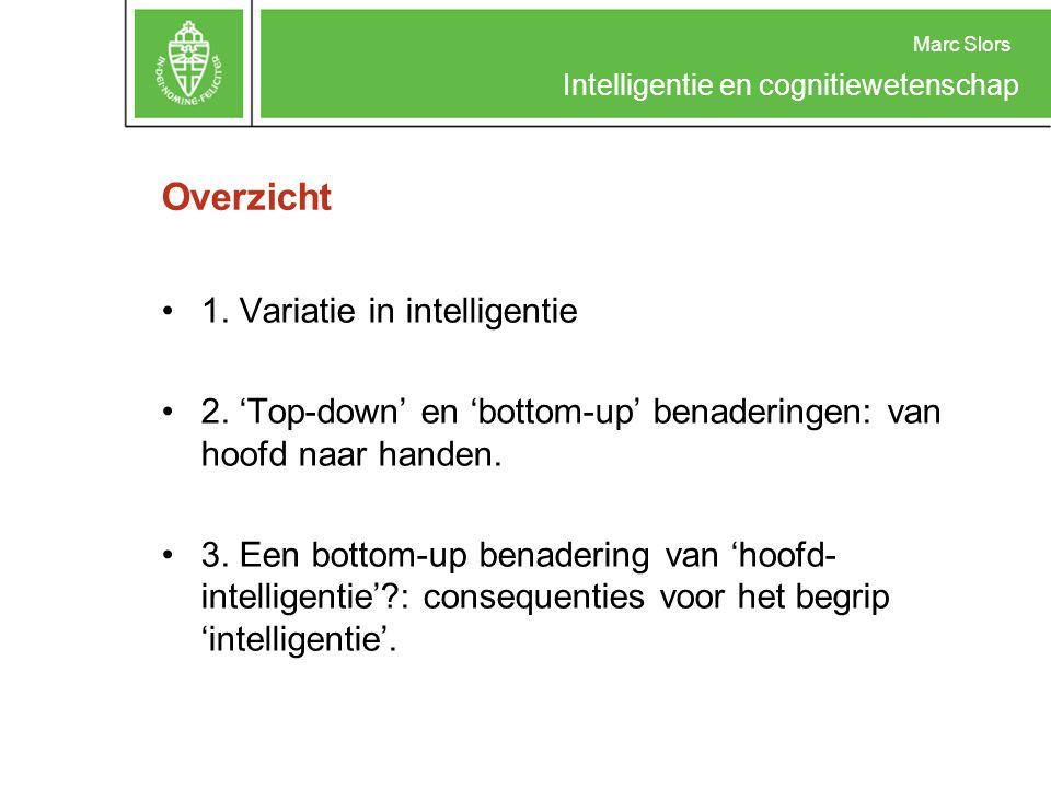 Intelligentie en cognitiewetenschap Overzicht 1. Variatie in intelligentie 2. 'Top-down' en 'bottom-up' benaderingen: van hoofd naar handen. 3. Een bo