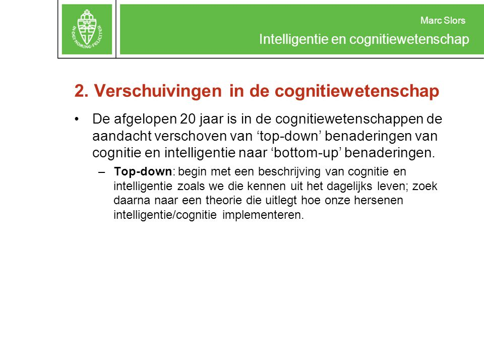 Marc Slors Intelligentie en cognitiewetenschap 2. Verschuivingen in de cognitiewetenschap De afgelopen 20 jaar is in de cognitiewetenschappen de aanda