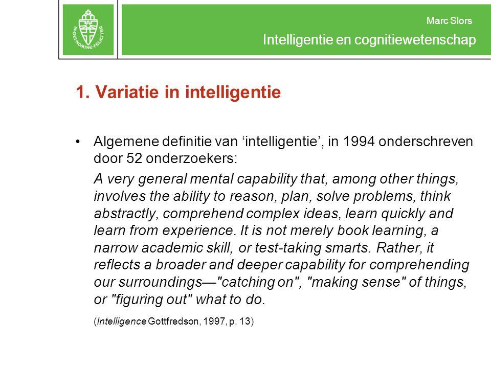 Marc Slors Intelligentie en cognitiewetenschap 1. Variatie in intelligentie Algemene definitie van 'intelligentie', in 1994 onderschreven door 52 onde