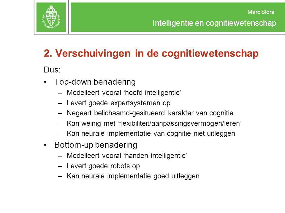 Marc Slors Intelligentie en cognitiewetenschap 2. Verschuivingen in de cognitiewetenschap Dus: Top-down benadering –Modelleert vooral 'hoofd intellige