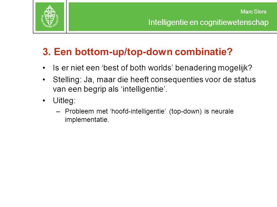 Marc Slors Intelligentie en cognitiewetenschap 3. Een bottom-up/top-down combinatie? Is er niet een 'best of both worlds' benadering mogelijk? Stellin