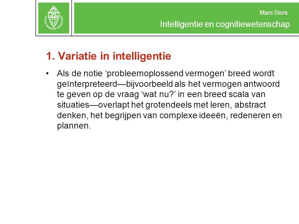 Marc Slors Intelligentie en cognitiewetenschap 1. Variatie in intelligentie Als de notie 'probleemoplossend vermogen' breed wordt geïnterpreteerd—bijv