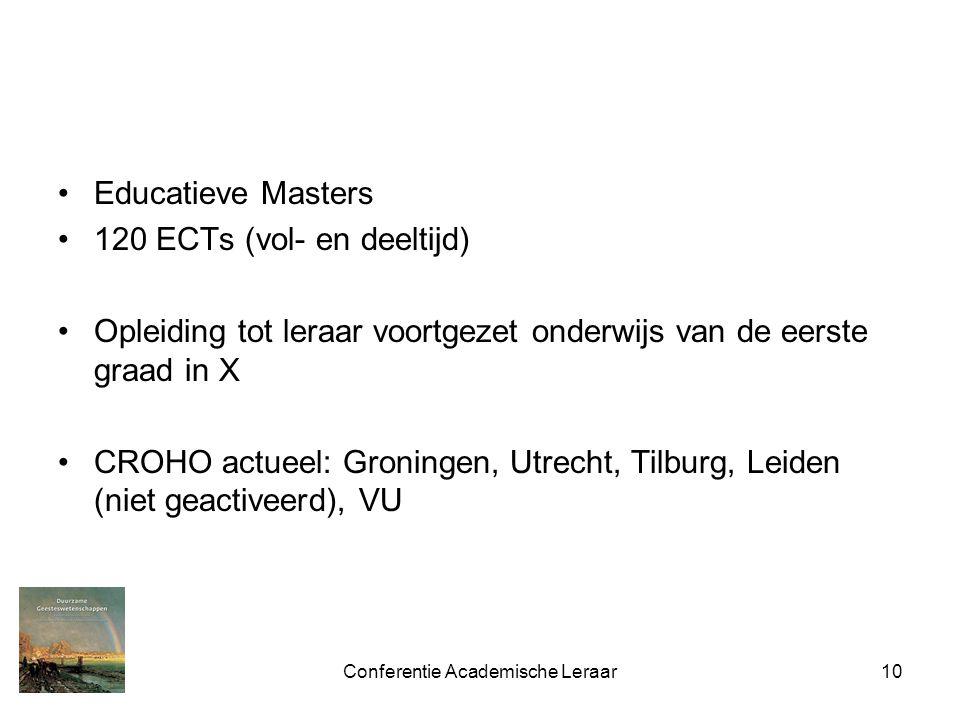 Conferentie Academische Leraar10 Educatieve Masters 120 ECTs (vol- en deeltijd) Opleiding tot leraar voortgezet onderwijs van de eerste graad in X CROHO actueel: Groningen, Utrecht, Tilburg, Leiden (niet geactiveerd), VU