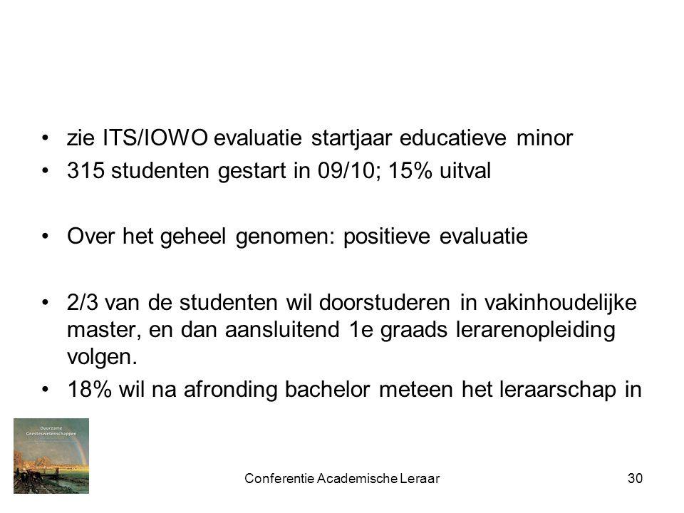 Conferentie Academische Leraar30 zie ITS/IOWO evaluatie startjaar educatieve minor 315 studenten gestart in 09/10; 15% uitval Over het geheel genomen: