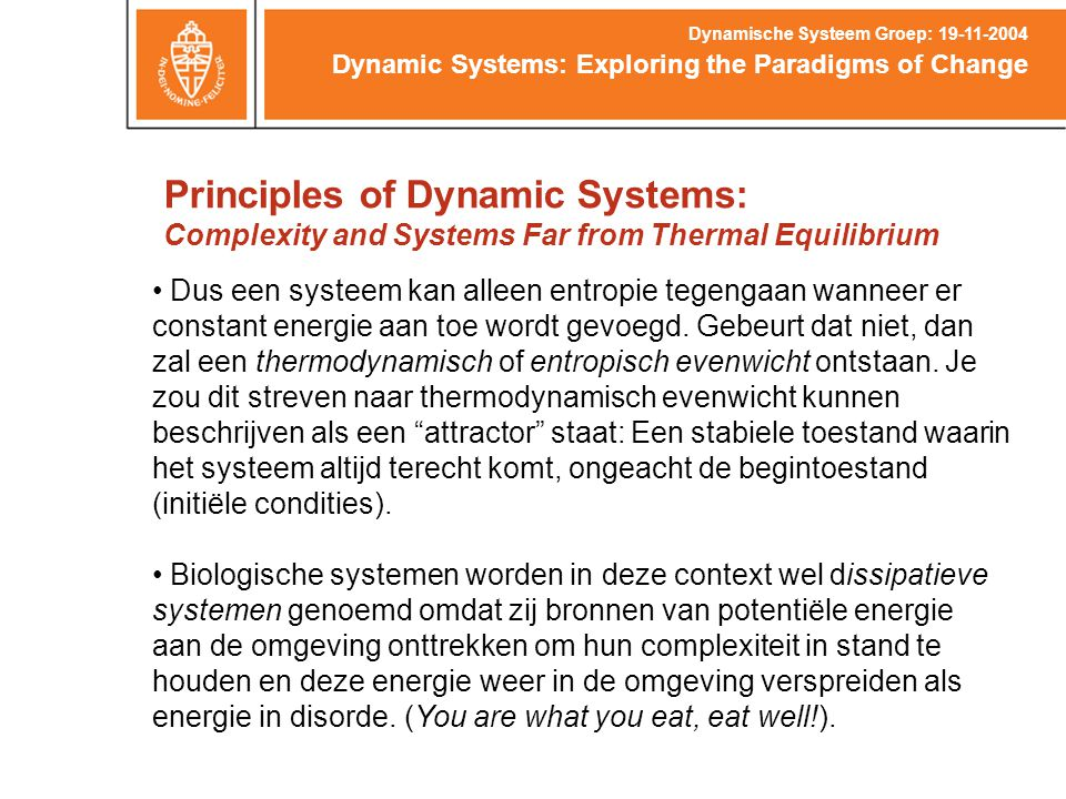 Principles of Dynamic Systems: Complexity and Systems Far from Thermal Equilibrium Dynamic Systems: Exploring the Paradigms of Change Dynamische Systeem Groep: 19-11-2004 Dus een systeem kan alleen entropie tegengaan wanneer er constant energie aan toe wordt gevoegd.