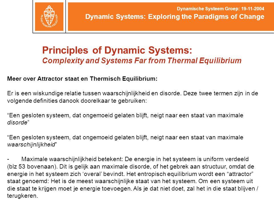 Principles of Dynamic Systems: Complexity and Systems Far from Thermal Equilibrium Dynamic Systems: Exploring the Paradigms of Change Dynamische Systeem Groep: 19-11-2004 Meer over Attractor staat en Thermisch Equilibrium: Er is een wiskundige relatie tussen waarschijnlijkheid en disorde.