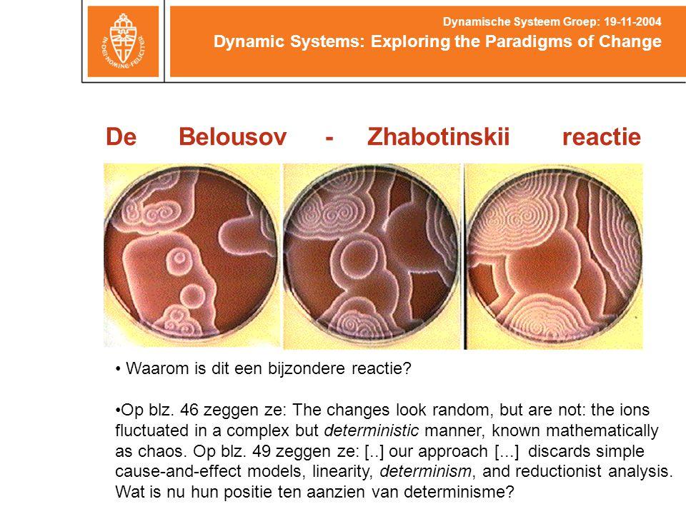 De Belousov - Zhabotinskii reactie Dynamic Systems: Exploring the Paradigms of Change Dynamische Systeem Groep: 19-11-2004 Waarom is dit een bijzondere reactie.