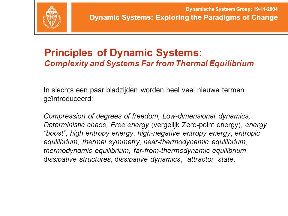 Principles of Dynamic Systems: Complexity and Systems Far from Thermal Equilibrium Dynamic Systems: Exploring the Paradigms of Change Dynamische Systeem Groep: 19-11-2004 In slechts een paar bladzijden worden heel veel nieuwe termen geïntroduceerd: Compression of degrees of freedom, Low-dimensional dynamics, Deterministic chaos, Free energy (vergelijk Zero-point energy), energy boost , high entropy energy, high-negative entropy energy, entropic equilibrium, thermal symmetry, near-thermodynamic equilibrium, thermodynamic equilibrium, far-from-thermodynamic equilibrium, dissipative structures, dissipative dynamics, attractor state.
