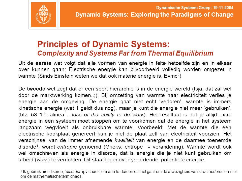 Principles of Dynamic Systems: Complexity and Systems Far from Thermal Equilibrium Dynamic Systems: Exploring the Paradigms of Change Dynamische Systeem Groep: 19-11-2004 Uit de eerste wet volgt dat alle vormen van energie in feite hetzelfde zijn en in elkaar over kunnen gaan: Electrische energie kan bijvoorbeeld volledig worden omgezet in warmte (Sinds Einstein weten we dat ook materie energie is, E=mc 2 ) De tweede wet zegt dat er een soort hiërarchie is in de energie-wereld (tsja, dat zal wel door de marktwerking komen..;): Bij omzetting van warmte naar electriciteit verlies je energie aan de omgeving.