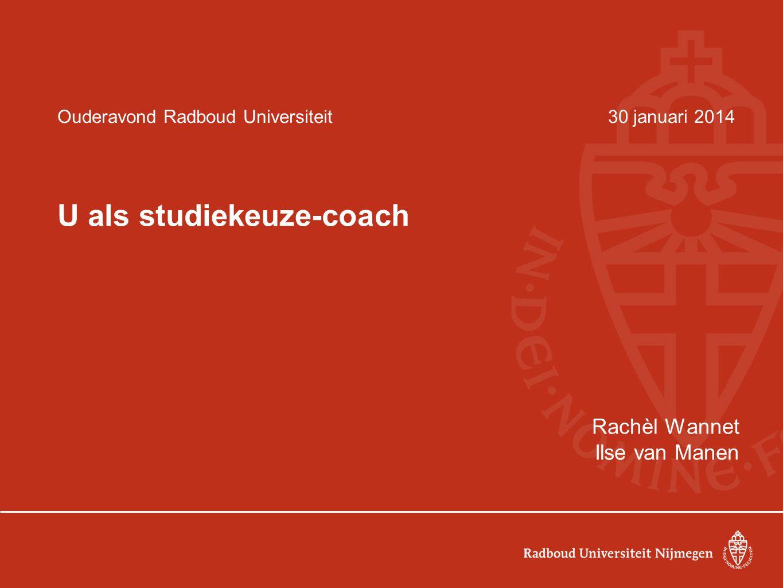 Ouderavond Radboud Universiteit30 januari 2014 U als studiekeuze-coach Rachèl Wannet Ilse van Manen