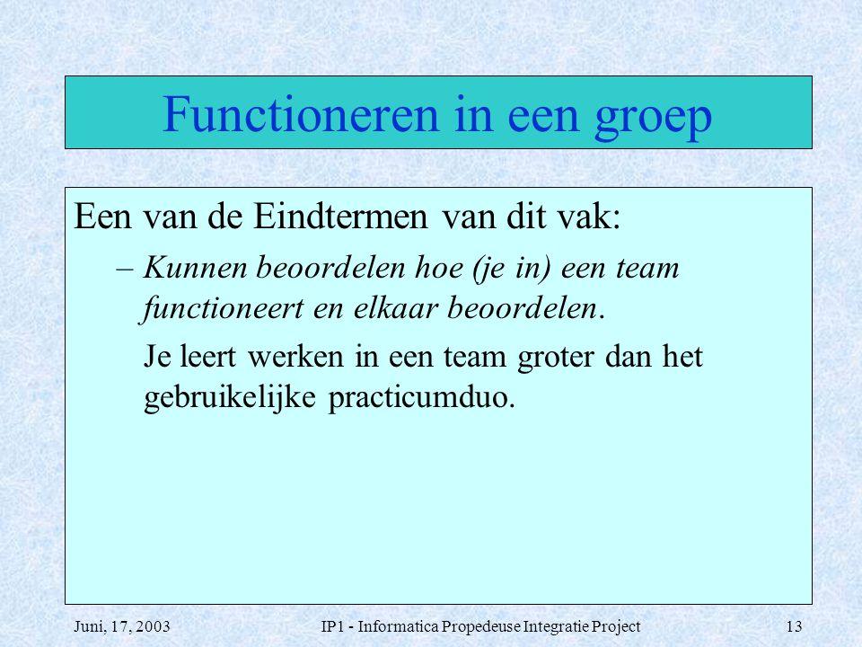 Juni, 17, 2003IP1 - Informatica Propedeuse Integratie Project13 Functioneren in een groep Een van de Eindtermen van dit vak: –Kunnen beoordelen hoe (j