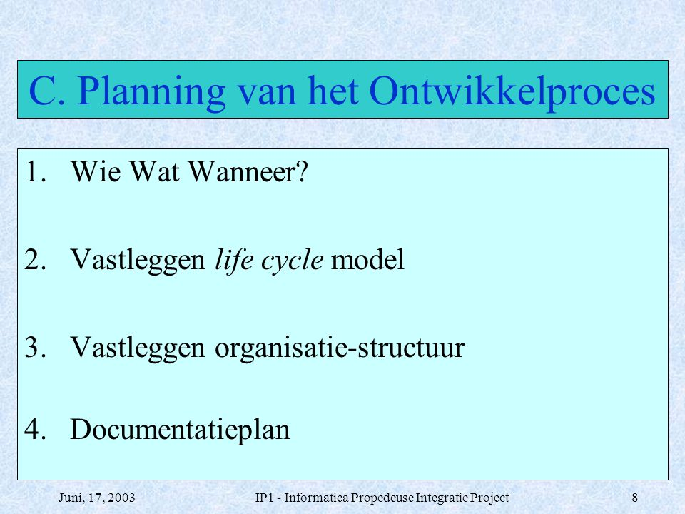 Juni, 17, 2003IP1 - Informatica Propedeuse Integratie Project8 C. Planning van het Ontwikkelproces 1.Wie Wat Wanneer? 2.Vastleggen life cycle model 3.