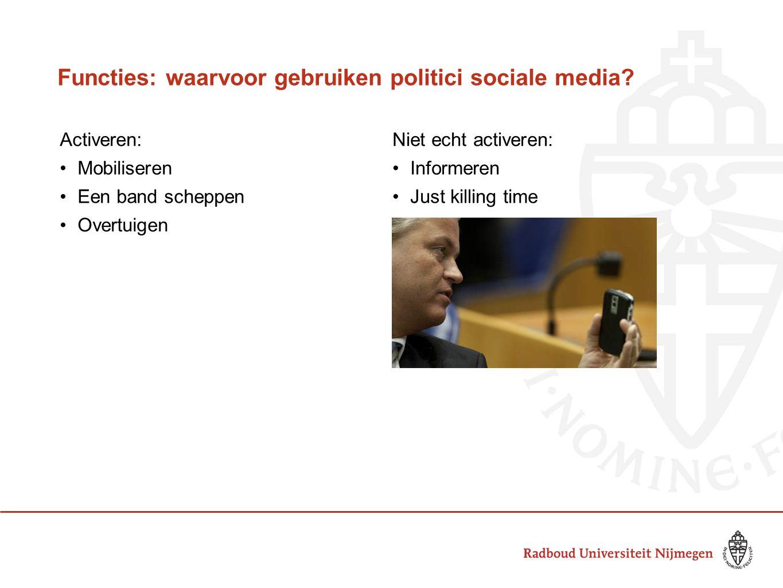 Functies: waarvoor gebruiken politici sociale media? Activeren:Niet echt activeren: Mobiliseren Informeren Een band scheppen Just killing time Overtui