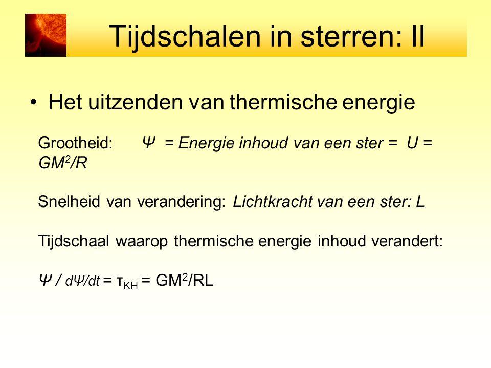 Tijdschalen in sterren: II Het uitzenden van thermische energie Grootheid: Ψ = Energie inhoud van een ster = U = GM 2 /R Snelheid van verandering: Lic