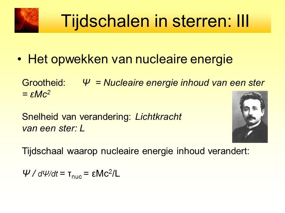 Tijdschalen in sterren: III Het opwekken van nucleaire energie Grootheid: Ψ = Nucleaire energie inhoud van een ster = εMc 2 Snelheid van verandering: