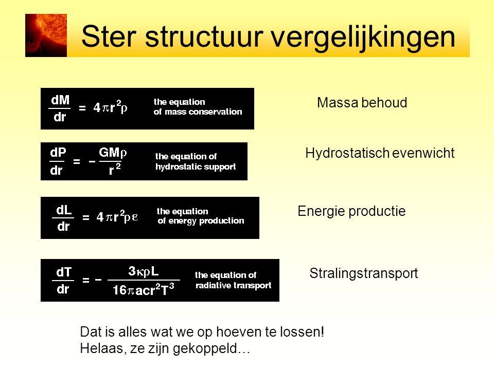 Ster structuur vergelijkingen Massa behoud Hydrostatisch evenwicht Energie productie Stralingstransport Dat is alles wat we op hoeven te lossen! Helaa