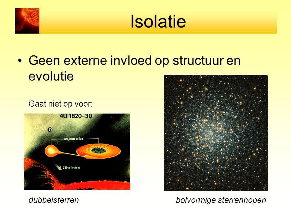 Isolatie Geen externe invloed op structuur en evolutie Gaat niet op voor: bolvormige sterrenhopen dubbelsterren