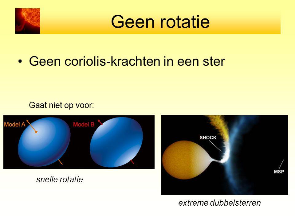 Geen rotatie Geen coriolis-krachten in een ster Gaat niet op voor: snelle rotatie extreme dubbelsterren