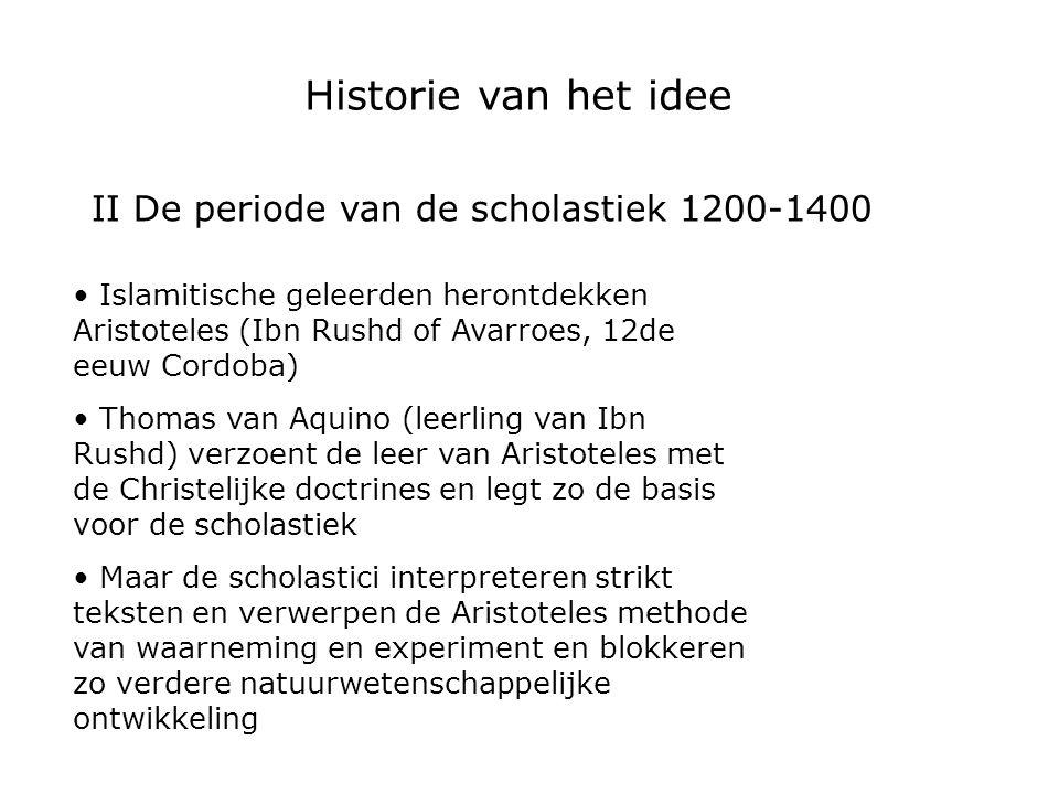 II De periode van de scholastiek 1200-1400 Islamitische geleerden herontdekken Aristoteles (Ibn Rushd of Avarroes, 12de eeuw Cordoba) Thomas van Aquin