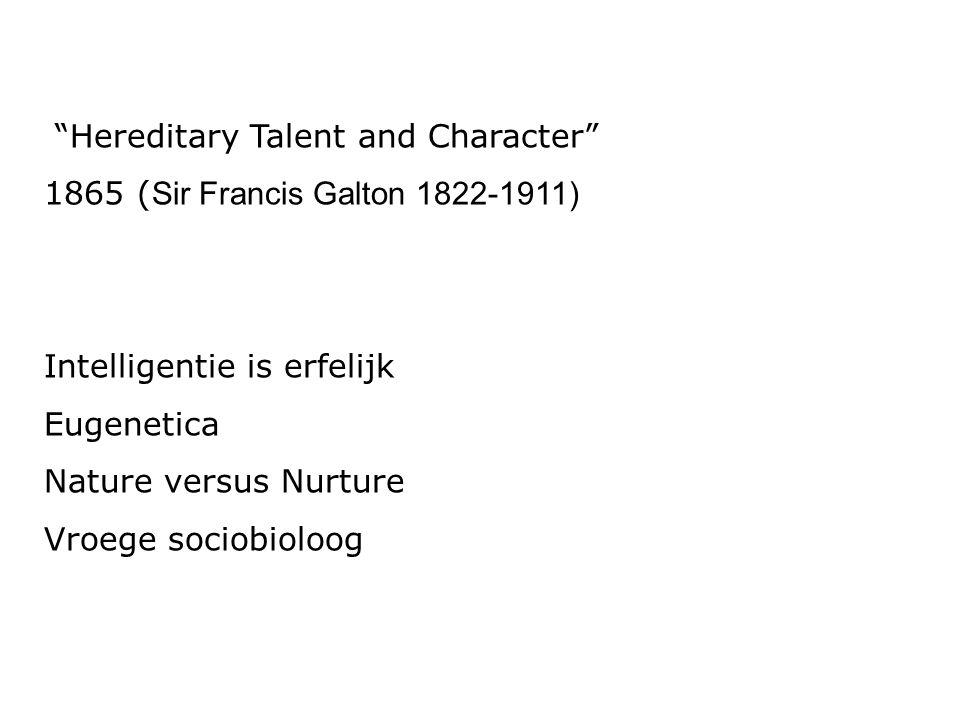 """Hereditary Talent and Character"" 1865 ( Sir Francis Galton 1822-1911) Intelligentie is erfelijk Eugenetica Nature versus Nurture Vroege sociobioloog"