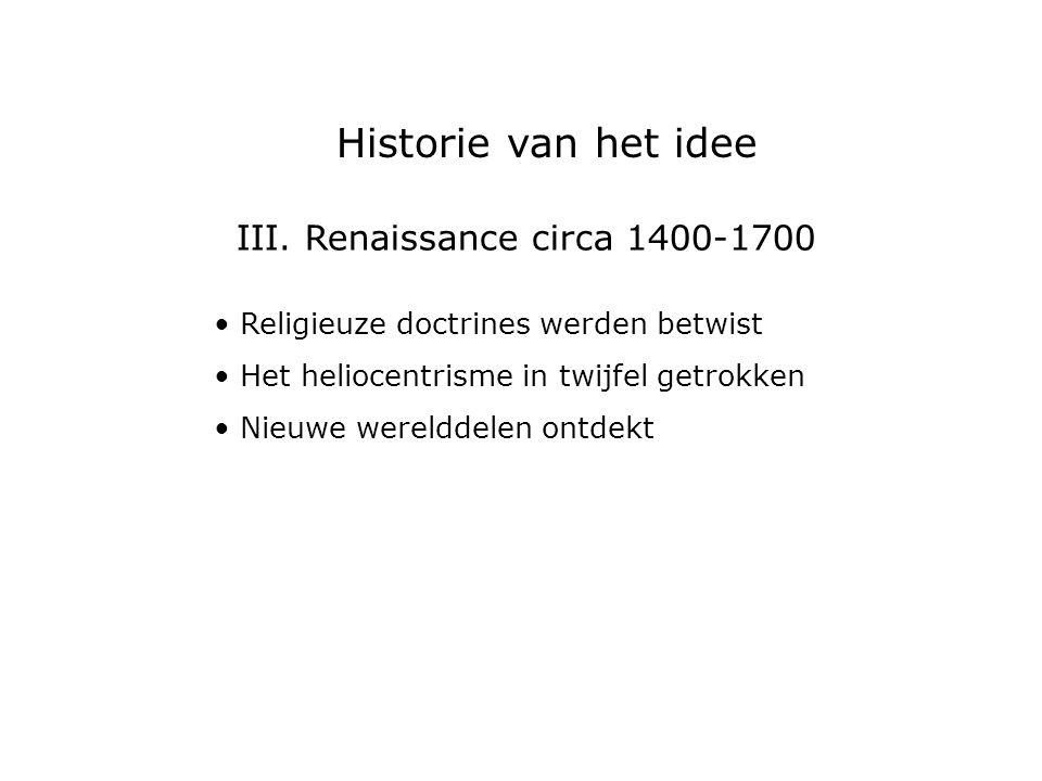 III. Renaissance circa 1400-1700 Religieuze doctrines werden betwist Het heliocentrisme in twijfel getrokken Nieuwe werelddelen ontdekt Historie van h