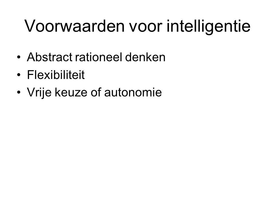 Voorwaarden voor intelligentie Abstract rationeel denken Flexibiliteit Vrije keuze of autonomie