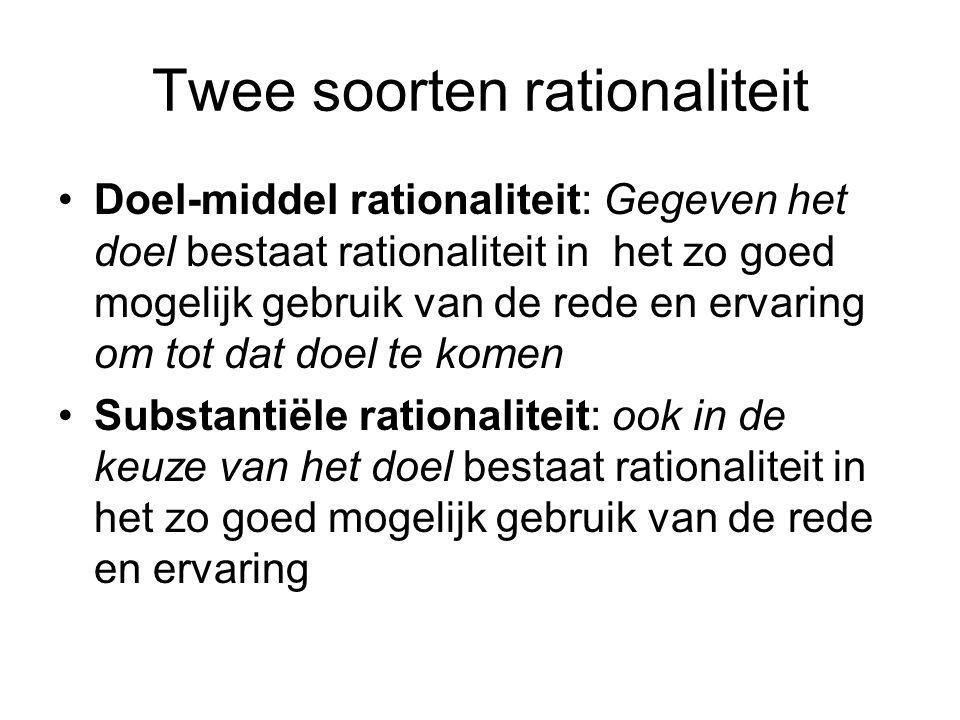 Twee soorten rationaliteit Doel-middel rationaliteit: Gegeven het doel bestaat rationaliteit in het zo goed mogelijk gebruik van de rede en ervaring o