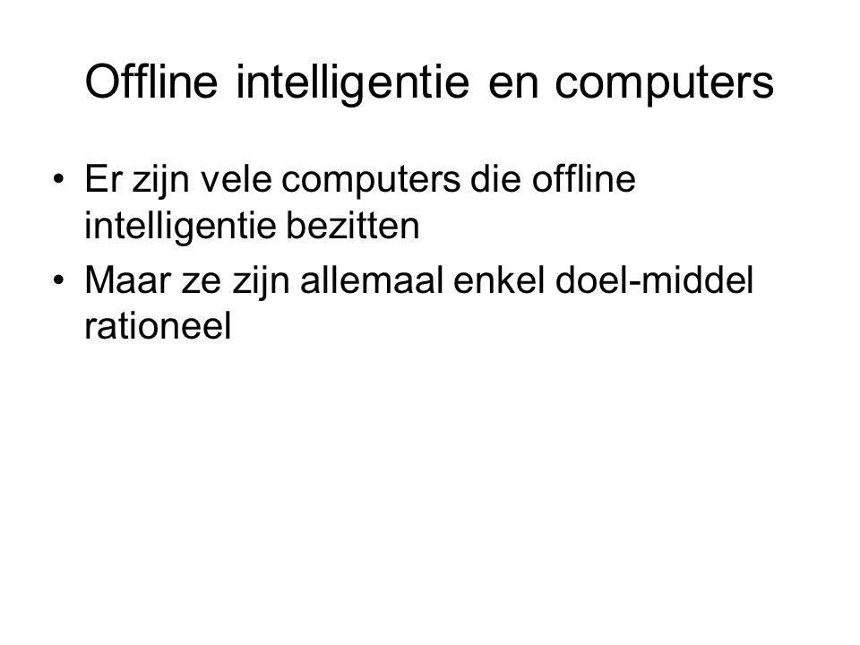 Offline intelligentie en computers Er zijn vele computers die offline intelligentie bezitten Maar ze zijn allemaal enkel doel-middel rationeel