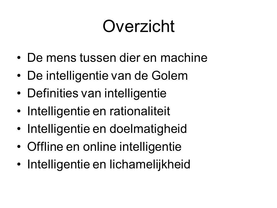 Overzicht De mens tussen dier en machine De intelligentie van de Golem Definities van intelligentie Intelligentie en rationaliteit Intelligentie en do