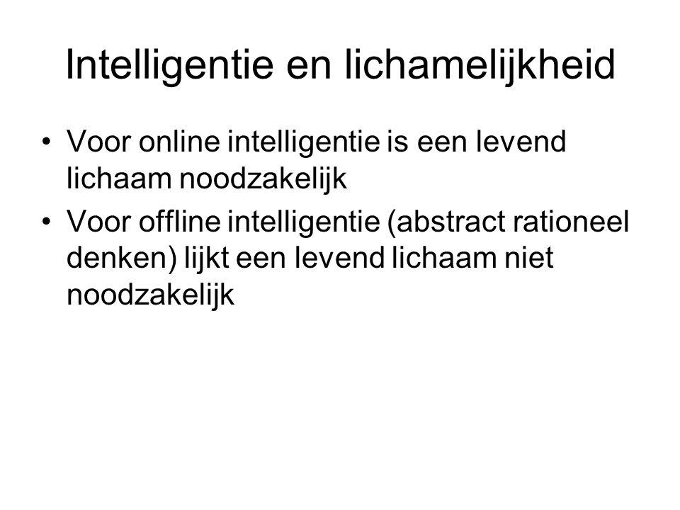 Intelligentie en lichamelijkheid Voor online intelligentie is een levend lichaam noodzakelijk Voor offline intelligentie (abstract rationeel denken) l