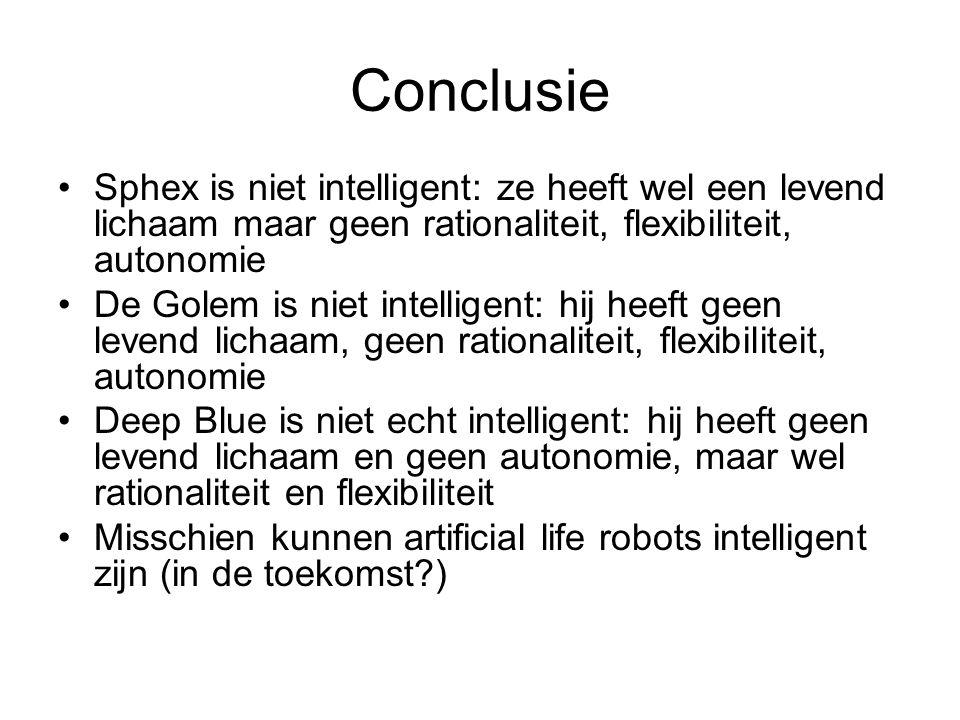 Conclusie Sphex is niet intelligent: ze heeft wel een levend lichaam maar geen rationaliteit, flexibiliteit, autonomie De Golem is niet intelligent: h