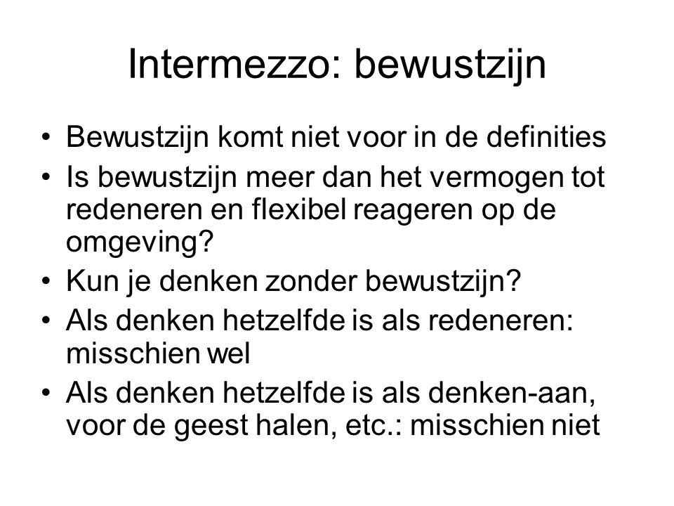 Intermezzo: bewustzijn Bewustzijn komt niet voor in de definities Is bewustzijn meer dan het vermogen tot redeneren en flexibel reageren op de omgevin