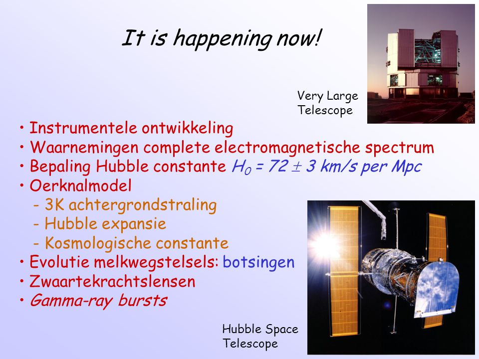 It is happening now! Instrumentele ontwikkeling Waarnemingen complete electromagnetische spectrum Bepaling Hubble constante H 0 = 72  3 km/s per Mpc