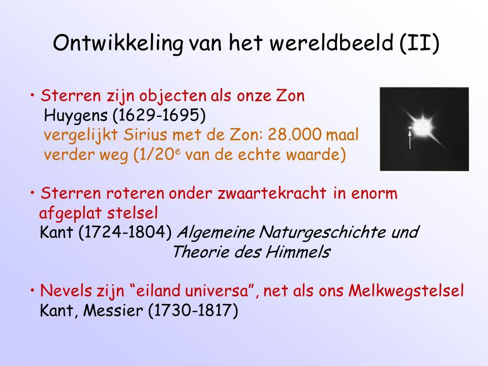 Ontwikkeling van het wereldbeeld (II) Sterren zijn objecten als onze Zon Huygens (1629-1695) vergelijkt Sirius met de Zon: 28.000 maal verder weg (1/20 e van de echte waarde) Sterren roteren onder zwaartekracht in enorm afgeplat stelsel Kant (1724-1804) Algemeine Naturgeschichte und Theorie des Himmels Nevels zijn eiland universa , net als ons Melkwegstelsel Kant, Messier (1730-1817)