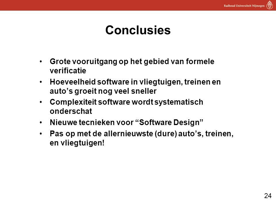 24 Conclusies Grote vooruitgang op het gebied van formele verificatie Hoeveelheid software in vliegtuigen, treinen en auto's groeit nog veel sneller Complexiteit software wordt systematisch onderschat Nieuwe tecnieken voor Software Design Pas op met de allernieuwste (dure) auto's, treinen, en vliegtuigen!
