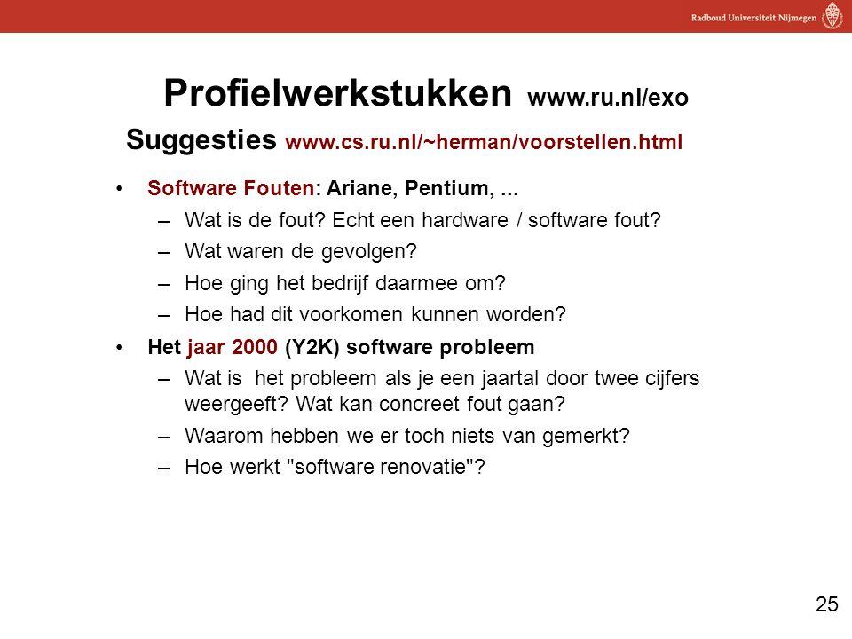 25 Profielwerkstukken www.ru.nl/exo Suggesties www.cs.ru.nl/~herman/voorstellen.html Software Fouten: Ariane, Pentium,...