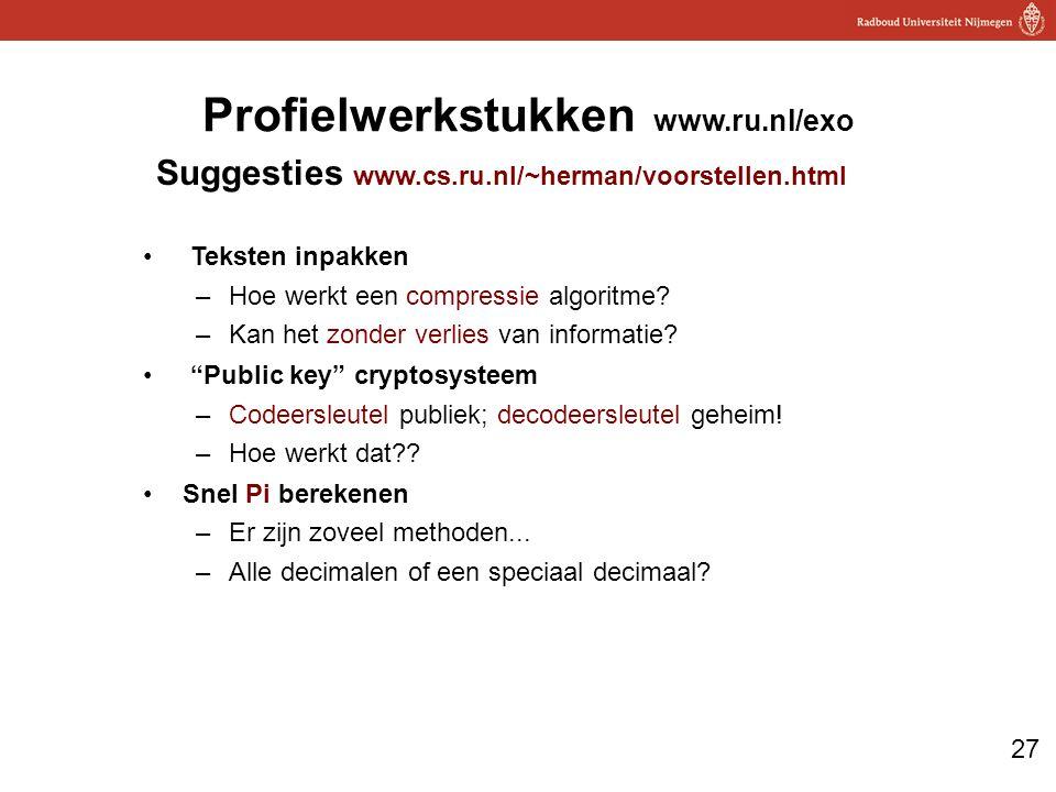 27 Profielwerkstukken www.ru.nl/exo Suggesties www.cs.ru.nl/~herman/voorstellen.html Teksten inpakken –Hoe werkt een compressie algoritme.