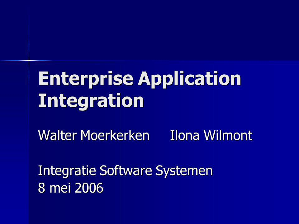 Enterprise Application Integration Walter Moerkerken Ilona Wilmont Integratie Software Systemen 8 mei 2006