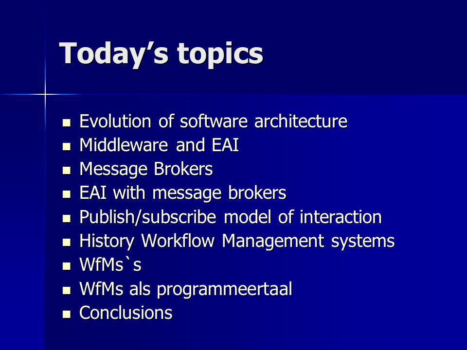 Today's topics Evolution of software architecture Evolution of software architecture Middleware and EAI Middleware and EAI Message Brokers Message Brokers EAI with message brokers EAI with message brokers Publish/subscribe model of interaction Publish/subscribe model of interaction History Workflow Management systems History Workflow Management systems WfMs`s WfMs`s WfMs als programmeertaal WfMs als programmeertaal Conclusions Conclusions