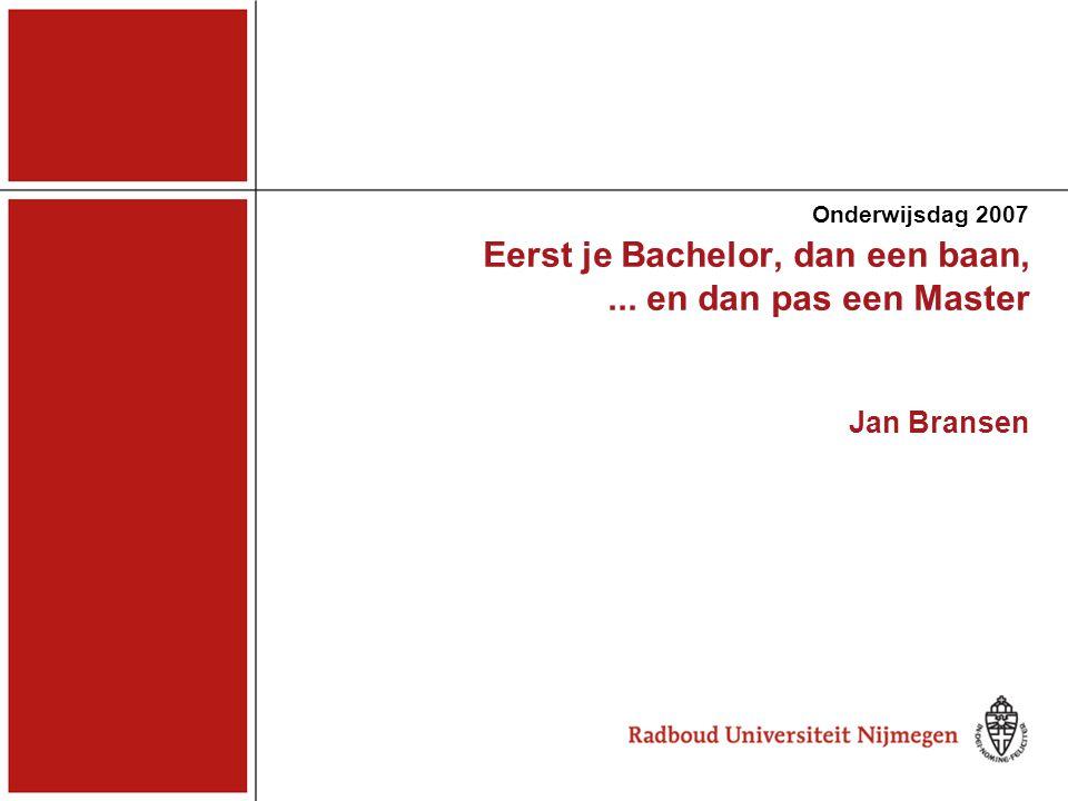Eerst je Bachelor, dan een baan,... en dan pas een Master Jan Bransen Onderwijsdag 2007