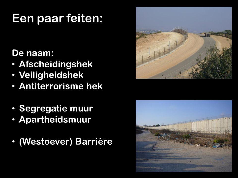 Een paar feiten: De naam: Afscheidingshek Veiligheidshek Antiterrorisme hek Segregatie muur Apartheidsmuur (Westoever) Barrière