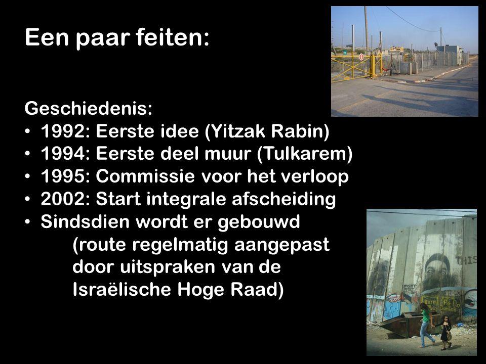 Een paar feiten: Geschiedenis: 1992: Eerste idee (Yitzak Rabin) 1992: Eerste idee (Yitzak Rabin) 1994: Eerste deel muur (Tulkarem) 1994: Eerste deel muur (Tulkarem) 1995: Commissie voor het verloop 1995: Commissie voor het verloop 2002: Start integrale afscheiding 2002: Start integrale afscheiding Sindsdien wordt er gebouwd Sindsdien wordt er gebouwd (route regelmatig aangepast door uitspraken van de Israëlische Hoge Raad)