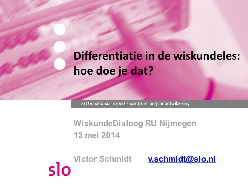SLO ● nationaal expertisecentrum leerplanontwikkeling WiskundeDialoog RU Nijmegen 13 mei 2014 Victor Schmidtv.schmidt@slo.nlv.schmidt@slo.nl Different