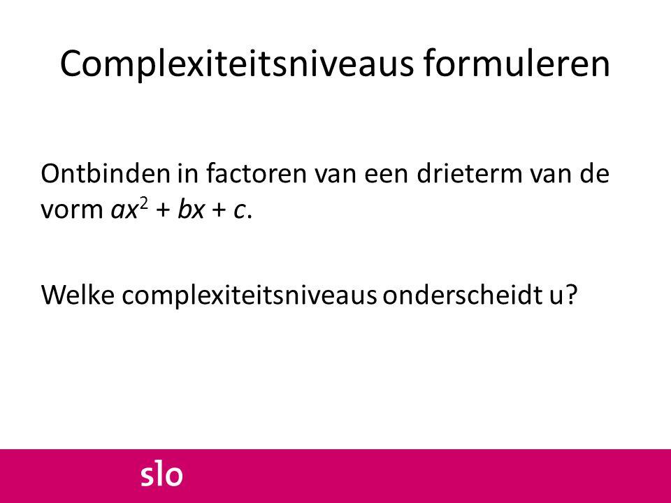 Complexiteitsniveaus formuleren Ontbinden in factoren van een drieterm van de vorm ax 2 + bx + c. Welke complexiteitsniveaus onderscheidt u?