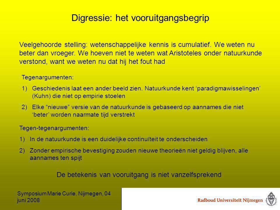 Symposium Marie Curie, Nijmegen, 04 juni 2008 Digressie: het vooruitgangsbegrip Veelgehoorde stelling: wetenschappelijke kennis is cumulatief.