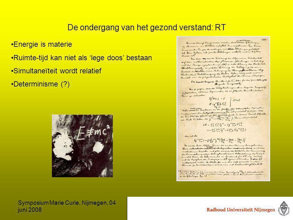Symposium Marie Curie, Nijmegen, 04 juni 2008 De ondergang van het gezond verstand: RT Energie is materie Ruimte-tijd kan niet als 'lege doos' bestaan Simultaneïteit wordt relatief Determinisme ( )