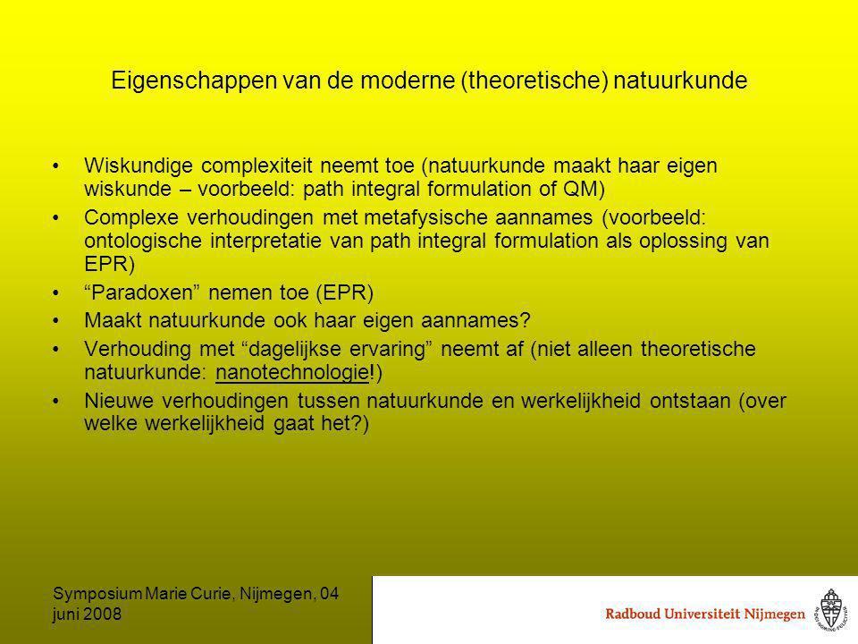 Symposium Marie Curie, Nijmegen, 04 juni 2008 Eigenschappen van de moderne (theoretische) natuurkunde Wiskundige complexiteit neemt toe (natuurkunde maakt haar eigen wiskunde – voorbeeld: path integral formulation of QM) Complexe verhoudingen met metafysische aannames (voorbeeld: ontologische interpretatie van path integral formulation als oplossing van EPR) Paradoxen nemen toe (EPR) Maakt natuurkunde ook haar eigen aannames.