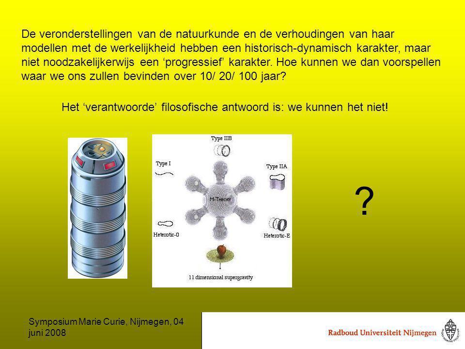 Symposium Marie Curie, Nijmegen, 04 juni 2008 De veronderstellingen van de natuurkunde en de verhoudingen van haar modellen met de werkelijkheid hebben een historisch-dynamisch karakter, maar niet noodzakelijkerwijs een 'progressief' karakter.